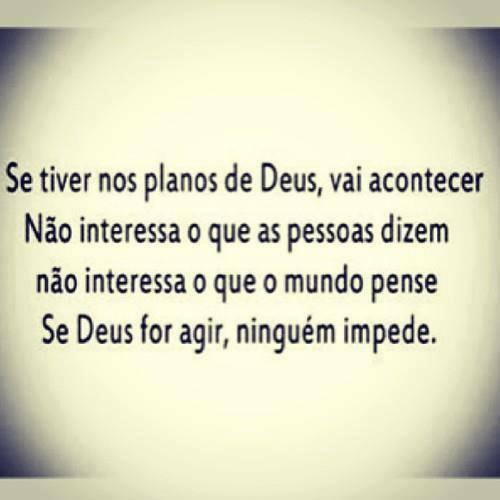 Se tiver nos planos de Deus, vai acontecer. Não interessa o que as pessoas dizem, não interessa o que o mundo pense Se Deus for agir, ninguém impede.