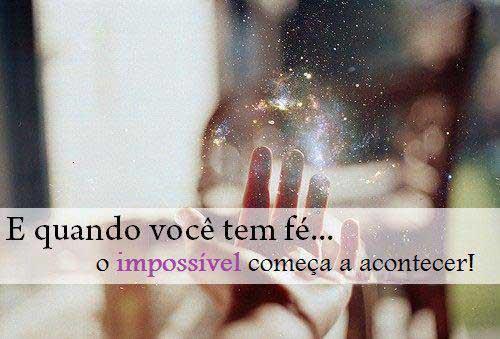 E quando você tem fé, o impossível começa a acontecer!